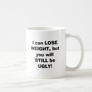 I can LOSE WEIGHT, but you will STILL be UGLY! Classic White Coffee Mug