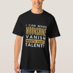 I CAN MAKE MOONSHINE VANISH. WHAT'S YOUR TALENT? T SHIRT