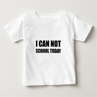 I Can Not School Today Baby T-Shirt
