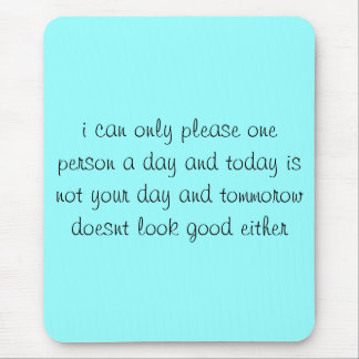 i can only please one person a day and today is... mouse pad