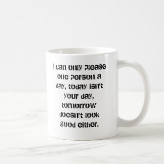 I can only please one person a day, today isn't... classic white coffee mug