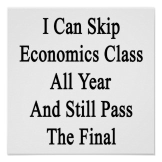 I Can Skip Economics Class All Year And Still Pass Poster