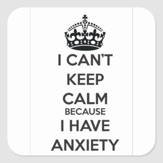 I Can t Keep Calm Because I Have Anxiety Square Stickers