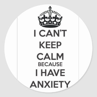 I Can t Keep Calm Because I Have Anxiety Round Sticker