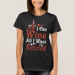 I can wine all I want I am retired wine t-shirts