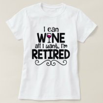 I Can Wine All I Want, I'm Retired Shirt