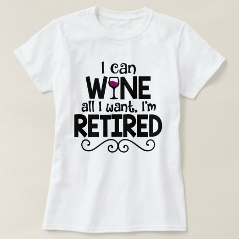 I Can Wine All I Want, I'm Retired Shirt