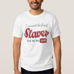 I cannot be fired. Slaves have to be sold. Tees
