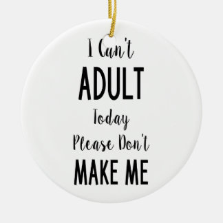 I Can't Adult Today - Funny Quote, Humor Ceramic Ornament