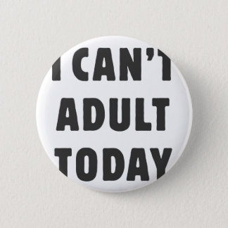 I can't Adult today Pinback Button