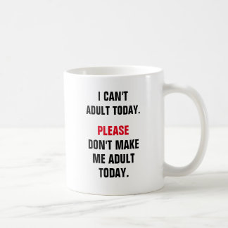 I can't adult today. Please don't make me adult to Classic White Coffee Mug