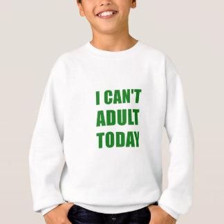 I Cant Adult Today Sweatshirt