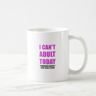 I Cant Adult Today Tomorrow Doesn't Look Good Coffee Mug