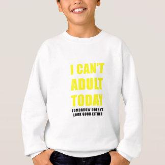 I Cant Adult Today Tomorrow Doesnt Look Good Sweatshirt