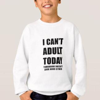 I Cant Adult Today Tomorrow Doesn't Look Good Sweatshirt