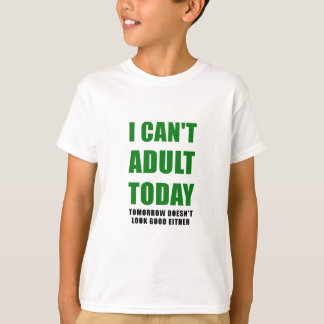 I Cant Adult Today Tomorrow Doesnt Look Good T-Shirt
