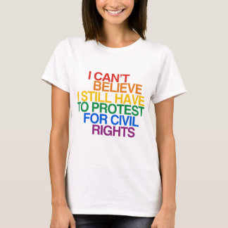 I CAN'T BELIEVE I STILL HAVE TO PROTEST.png T-Shirt