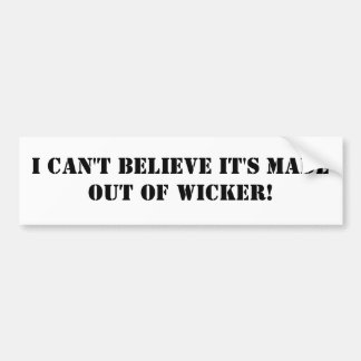 I CAN'T BELIEVE IT'S MADE OUT OF WICKER! BUMPER STICKER