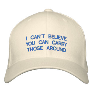 I CAN'T BELIEVE YOU CAN CARRY THOSE AROUND EMBROIDERED HAT