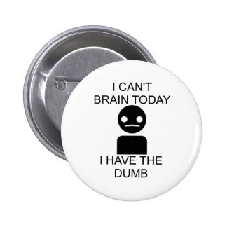 I Can't Brain Today... I Have The Dumb. Pinback Buttons