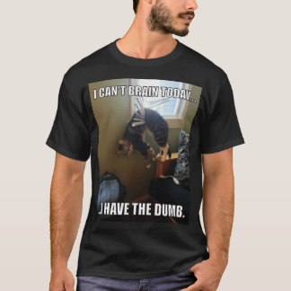 I Can't Brain Today. I Have The Dumb (cat) T-Shirt
