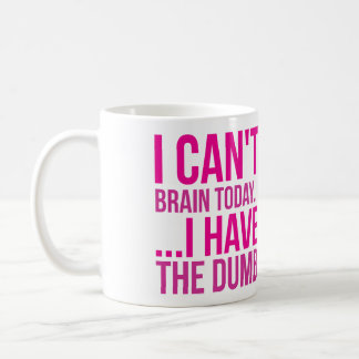 I Can't Brain Today... I Have The Dumb Coffee Mug