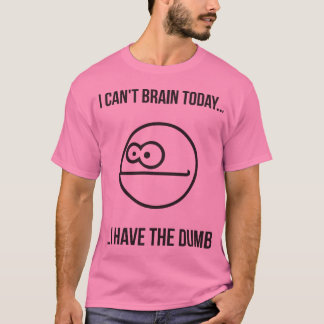 I Can't Brain Today... I Have The Dumb T-Shirt