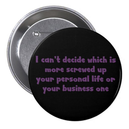 I can't decide which is worse your life or your bu 3 inch round button