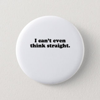 I CAN'T EVEN THINK STRAIGHT T-SHIRT PINBACK BUTTON
