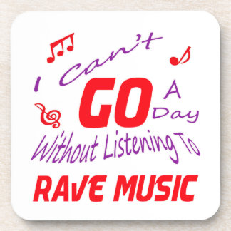 I can't go a day without listening to Rave music Coaster