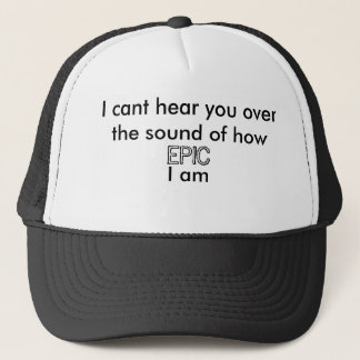 I cant hear you over the sound of how  EPIC I am Trucker Hat