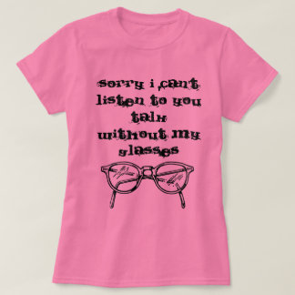 I can't hear you without my glasses T-Shirt