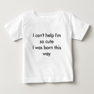 I can't help I'm so cuteI was born this way Baby T-Shirt