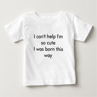 I can't help I'm so cuteI was born this way T Shirt