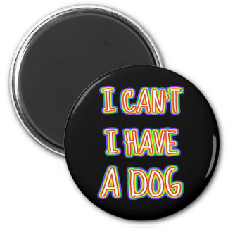 I Can't I Have A Dog Magnet