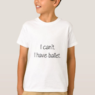 I can't. I have ballet. T-Shirt