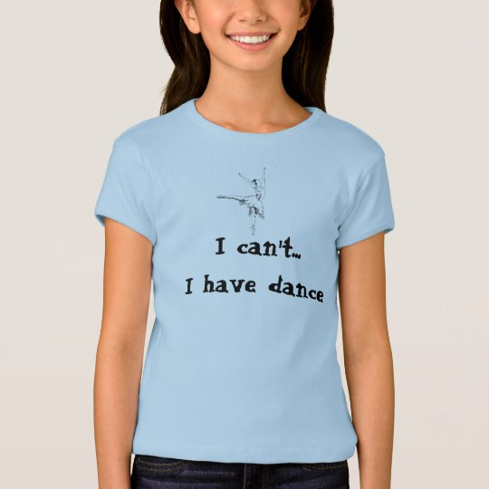 I can't... I have dance T-Shirt