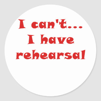 I Cant I Have Rehearsal Classic Round Sticker