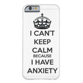 I Can't Keep Calm Because I Have Anxiety Barely There iPhone 6 Case