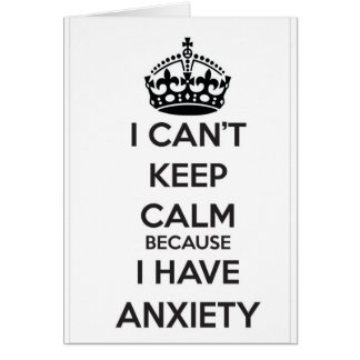 I Can't Keep Calm Because I Have Anxiety Card