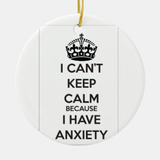 I Can't Keep Calm Because I Have Anxiety Ceramic Ornament