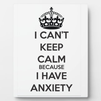I Can't Keep Calm Because I Have Anxiety Display Plaques