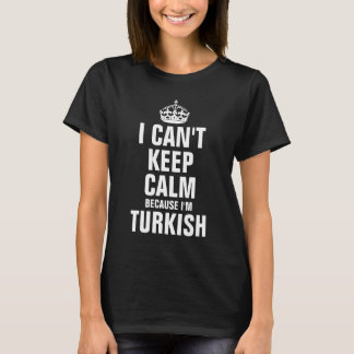I can't keep calm because I'm Turkish T-Shirt