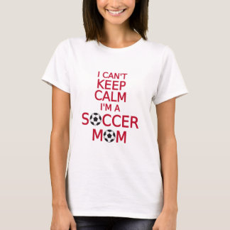 I can't keep calm, I am a  soccer mom T-Shirt