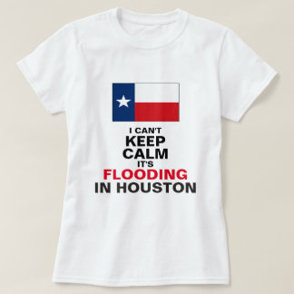 I Can't Keep Calm, It's Flooding in Houston T-Shirt
