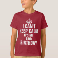I can't keep calm it's my 15th birthday T-Shirt