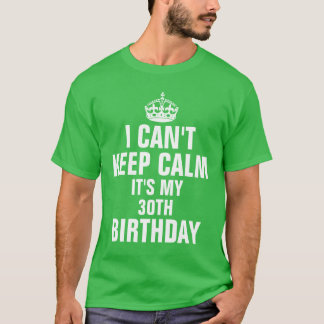 I can't keep calm it's my 30th birthday T-Shirt