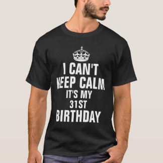I can't keep calm it's my 31st birthday T-Shirt