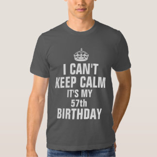 I can't keep calm it's my 57th birthday shirt