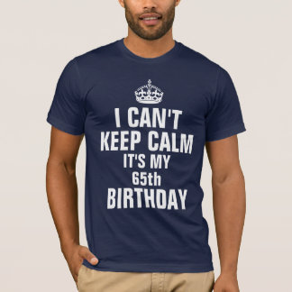 I can't keep calm it's my 65th birthday T-Shirt